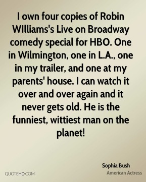 Sophia Bush - I own four copies of Robin WIlliams's Live on Broadway comedy special for HBO. One in Wilmington, one in L.A., one in my trailer, and one at my parents' house. I can watch it over and over again and it never gets old. He is the funniest, wittiest man on the planet!