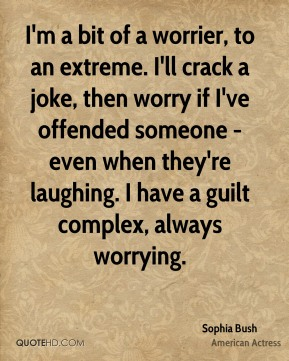 Sophia Bush - I'm a bit of a worrier, to an extreme. I'll crack a joke, then worry if I've offended someone - even when they're laughing. I have a guilt complex, always worrying.