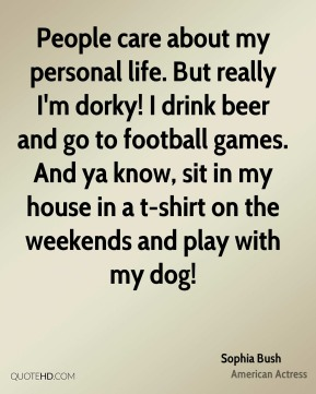 Sophia Bush - People care about my personal life. But really I'm dorky! I drink beer and go to football games. And ya know, sit in my house in a t-shirt on the weekends and play with my dog!