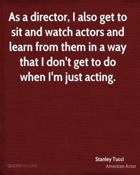 Stanley Tucci - As a director, I also get to sit and watch actors and learn from them in a way that I don't get to do when I'm just acting.