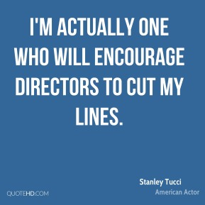 I'm actually one who will encourage directors to cut my lines.