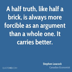 Stephen Leacock - A half truth, like half a brick, is always more forcible as an argument than a whole one. It carries better.