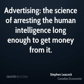 Advertising: the science of arresting the human intelligence long enough to get money from it.