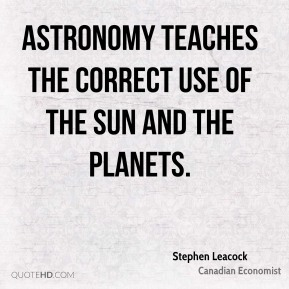 Stephen Leacock - Astronomy teaches the correct use of the sun and the planets.