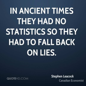 Stephen Leacock - In ancient times they had no statistics so they had to fall back on lies.