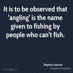 It is to be observed that 'angling' is the name given to fishing by people who can't fish.
