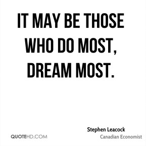 It may be those who do most, dream most.