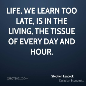 Stephen Leacock - Life, we learn too late, is in the living, the tissue of every day and hour.
