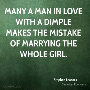 Stephen Leacock - Many a man in love with a dimple makes the mistake of marrying the whole girl.