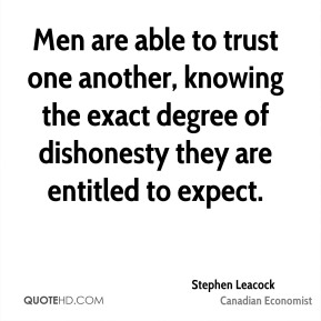 Men are able to trust one another, knowing the exact degree of dishonesty they are entitled to expect.