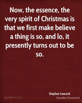 Stephen Leacock - Now, the essence, the very spirit of Christmas is that we first make believe a thing is so, and lo, it presently turns out to be so.