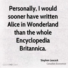 Personally, I would sooner have written Alice in Wonderland than the whole Encyclopedia Britannica.