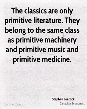 Stephen Leacock - The classics are only primitive literature. They belong to the same class as primitive machinery and primitive music and primitive medicine.
