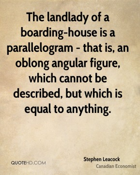 The landlady of a boarding-house is a parallelogram - that is, an oblong angular figure, which cannot be described, but which is equal to anything.