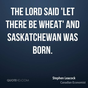 The Lord said 'let there be wheat' and Saskatchewan was born.