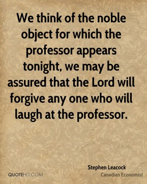 Stephen Leacock - We think of the noble object for which the professor appears tonight, we may be assured that the Lord will forgive any one who will laugh at the professor.