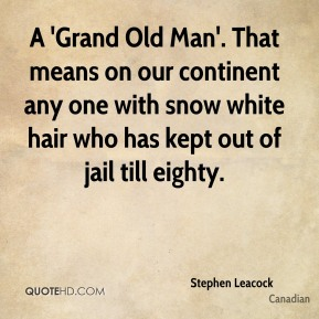 Stephen Leacock  - A 'Grand Old Man'. That means on our continent any one with snow white hair who has kept out of jail till eighty.