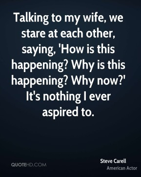 Steve Carell - Talking to my wife, we stare at each other, saying, 'How is this happening? Why is this happening? Why now?' It's nothing I ever aspired to.