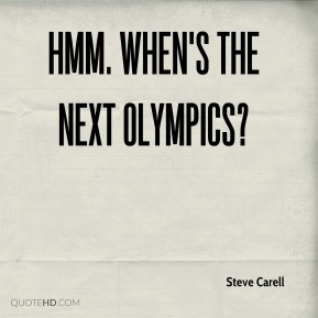 Steve Carell  - Hmm. When's the next Olympics?