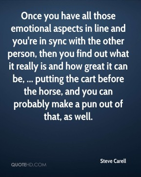 Steve Carell  - Once you have all those emotional aspects in line and you're in sync with the other person, then you find out what it really is and how great it can be, ... putting the cart before the horse, and you can probably make a pun out of that, as well.