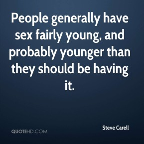 Steve Carell  - People generally have sex fairly young, and probably younger than they should be having it.