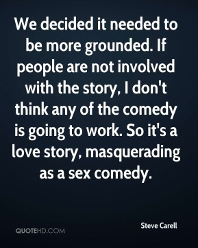 Steve Carell  - We decided it needed to be more grounded. If people are not involved with the story, I don't think any of the comedy is going to work. So it's a love story, masquerading as a sex comedy.
