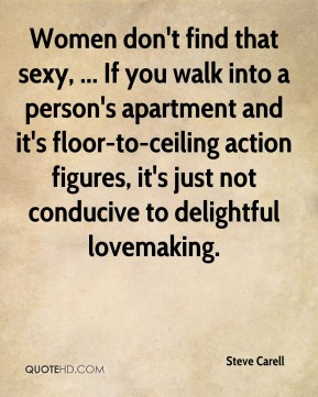 Steve Carell  - Women don't find that sexy, ... If you walk into a person's apartment and it's floor-to-ceiling action figures, it's just not conducive to delightful lovemaking.