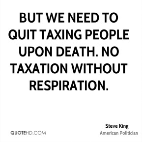 Steve King - But we need to quit taxing people upon death. No taxation without respiration.