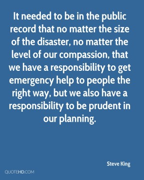 Steve King  - It needed to be in the public record that no matter the size of the disaster, no matter the level of our compassion, that we have a responsibility to get emergency help to people the right way, but we also have a responsibility to be prudent in our planning.
