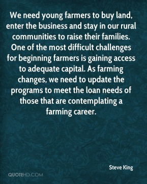 Steve King  - We need young farmers to buy land, enter the business and stay in our rural communities to raise their families. One of the most difficult challenges for beginning farmers is gaining access to adequate capital. As farming changes, we need to update the programs to meet the loan needs of those that are contemplating a farming career.