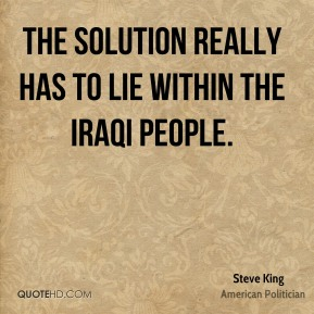 Steve King - The solution really has to lie within the Iraqi people.