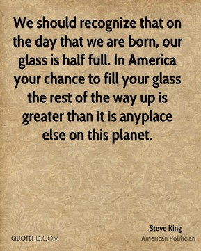 We should recognize that on the day that we are born, our glass is half full. In America your chance to fill your glass the rest of the way up is greater than it is anyplace else on this planet.