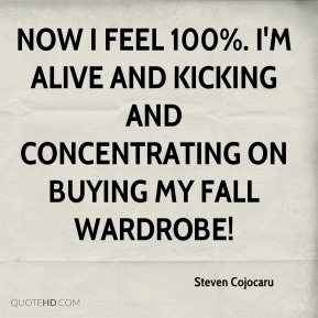 Steven Cojocaru  - Now I feel 100%. I'm alive and kicking and concentrating on buying my fall wardrobe!