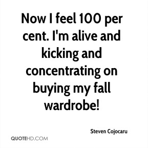 Steven Cojocaru  - Now I feel 100 per cent. I'm alive and kicking and concentrating on buying my fall wardrobe!