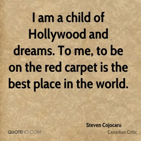I am a child of Hollywood and dreams. To me, to be on the red carpet is the best place in the world.