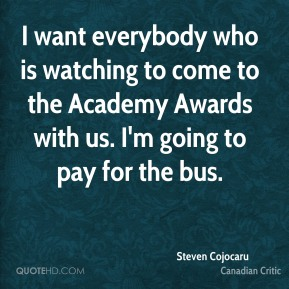 I want everybody who is watching to come to the Academy Awards with us. I'm going to pay for the bus.