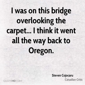 I was on this bridge overlooking the carpet... I think it went all the way back to Oregon.