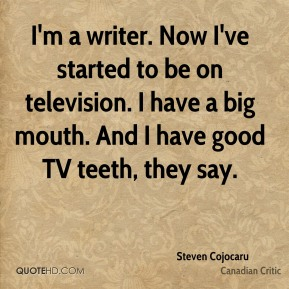 I'm a writer. Now I've started to be on television. I have a big mouth. And I have good TV teeth, they say.