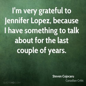 I'm very grateful to Jennifer Lopez, because I have something to talk about for the last couple of years.
