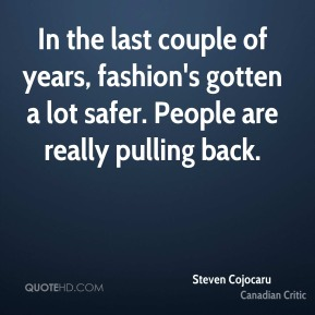 Steven Cojocaru - In the last couple of years, fashion's gotten a lot safer. People are really pulling back.