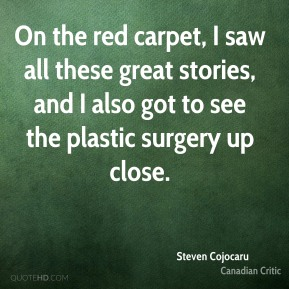 Steven Cojocaru - On the red carpet, I saw all these great stories, and I also got to see the plastic surgery up close.