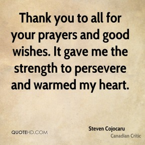 Steven Cojocaru - Thank you to all for your prayers and good wishes. It gave me the strength to persevere and warmed my heart.