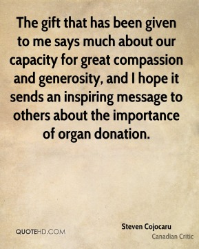 The gift that has been given to me says much about our capacity for great compassion and generosity, and I hope it sends an inspiring message to others about the importance of organ donation.