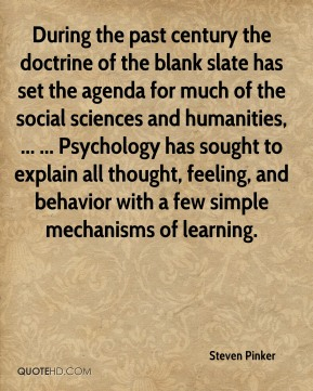 During the past century the doctrine of the blank slate has set the agenda for much of the social sciences and humanities, ... ... Psychology has sought to explain all thought, feeling, and behavior with a few simple mechanisms of learning.