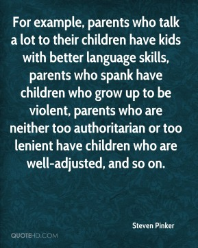For example, parents who talk a lot to their children have kids with better language skills, parents who spank have children who grow up to be violent, parents who are neither too authoritarian or too lenient have children who are well-adjusted, and so on.