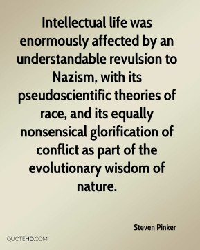 Steven Pinker  - Intellectual life was enormously affected by an understandable revulsion to Nazism, with its pseudoscientific theories of race, and its equally nonsensical glorification of conflict as part of the evolutionary wisdom of nature.