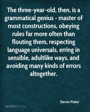 Steven Pinker  - The three-year-old, then, is a grammatical genius - master of most constructions, obeying rules far more often than flouting them, respecting language universals, erring in sensible, adultlike ways, and avoiding many kinds of errors altogether.
