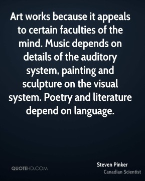 Steven Pinker - Art works because it appeals to certain faculties of the mind. Music depends on details of the auditory system, painting and sculpture on the visual system. Poetry and literature depend on language.