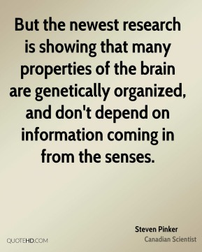 Steven Pinker - But the newest research is showing that many properties of the brain are genetically organized, and don't depend on information coming in from the senses.
