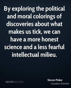 Steven Pinker - By exploring the political and moral colorings of discoveries about what makes us tick, we can have a more honest science and a less fearful intellectual milieu.